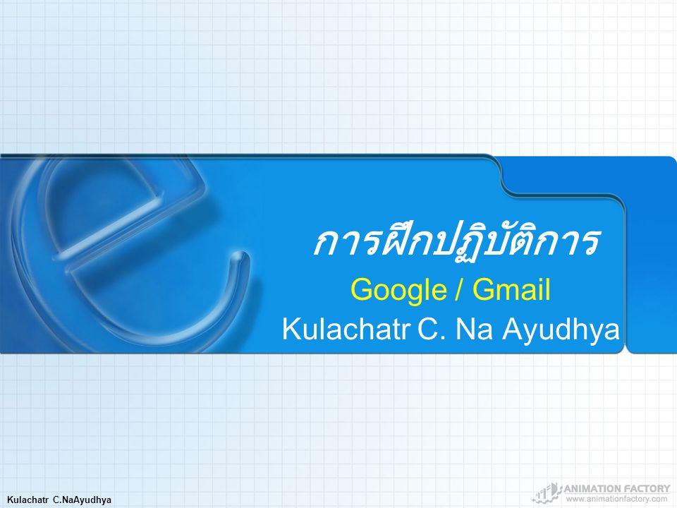Kulachatr C.NaAyudhya การฝึกปฏิบัติการ Google / Gmail Kulachatr C. Na Ayudhya
