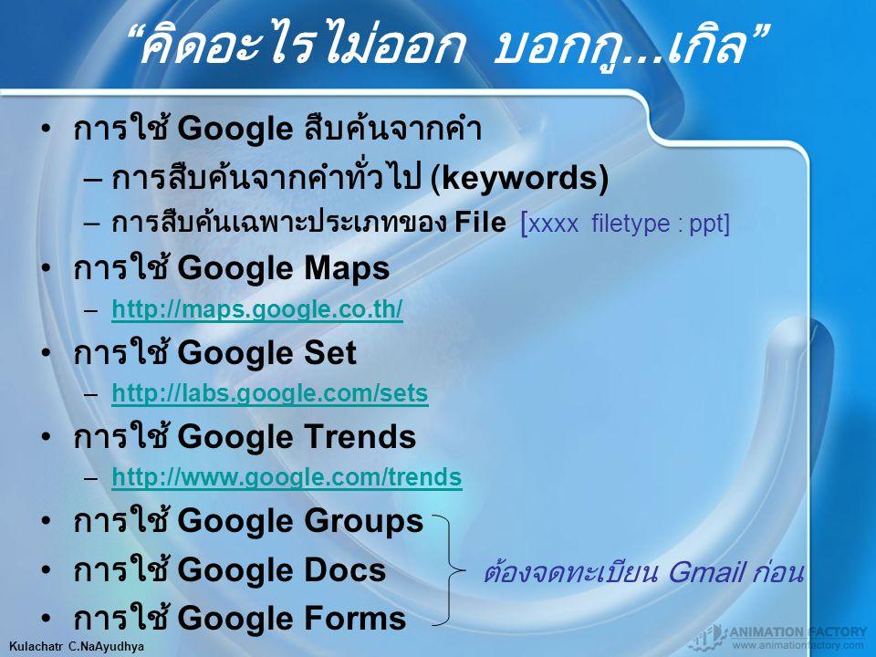 คิดอะไรไม่ออก บอกกู...เกิล การใช้ Google สืบค้นจากคำ – การสืบค้นจากคำทั่วไป (keywords) – การสืบค้นเฉพาะประเภทของ File [ xxxx filetype : ppt] การใช้ Google Maps –http://maps.google.co.th/http://maps.google.co.th/ การใช้ Google Set –http://labs.google.com/setshttp://labs.google.com/sets การใช้ Google Trends –http://www.google.com/trendshttp://www.google.com/trends การใช้ Google Groups การใช้ Google Docs การใช้ Google Forms ต้องจดทะเบียน Gmail ก่อน