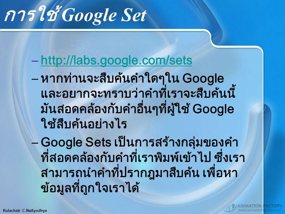 Kulachatr C.NaAyudhya การใช้ Google Set –http://labs.google.com/setshttp://labs.google.com/sets –หากท่านจะสืบค้นคำใดๆใน Google และอยากจะทราบว่าคำที่เราจะสืบค้นนี้ มันสอดคล้องกับคำอื่นๆที่ผู้ใช้ Google ใช้สืบค้นอย่างไร –Google Sets เป็นการสร้างกลุ่มของคำ ที่สอดคล้องกับคำที่เราพิมพ์เข้าไป ซึ่งเรา สามารถนำคำที่ปรากฎมาสืบค้น เพื่อหา ข้อมูลที่ถูกใจเราได้