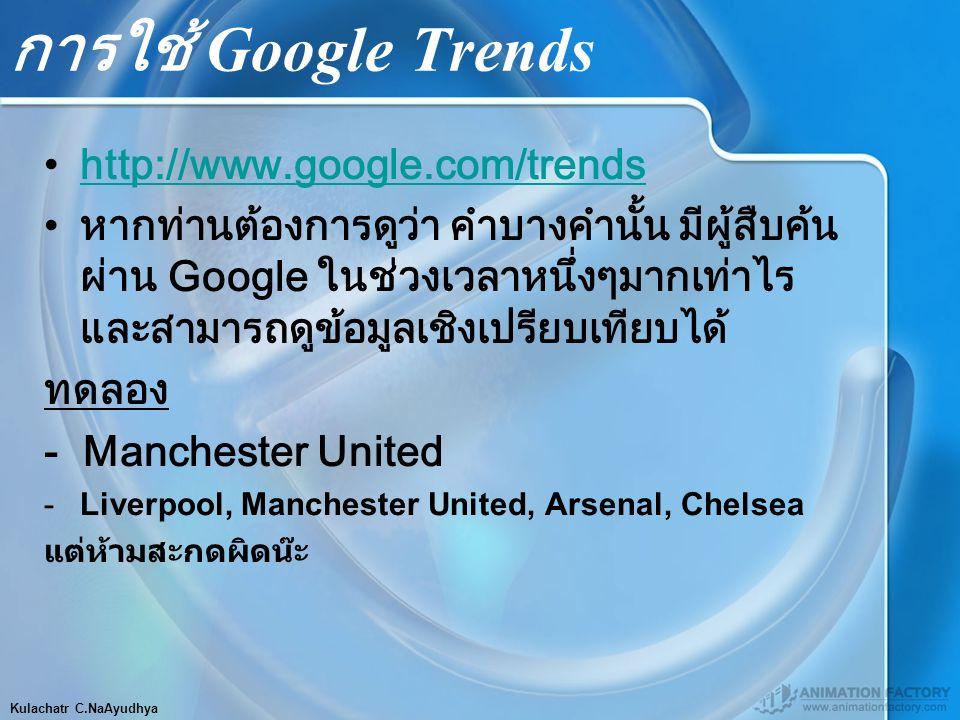 Kulachatr C.NaAyudhya การใช้ Google Trends http://www.google.com/trendshttp://www.google.com/trends หากท่านต้องการดูว่า คำบางคำนั้น มีผู้สืบค้น ผ่าน Google ในช่วงเวลาหนึ่งๆมากเท่าไร และสามารถดูข้อมูลเชิงเปรียบเทียบได้ ทดลอง - Manchester United -Liverpool, Manchester United, Arsenal, Chelsea แต่ห้ามสะกดผิดน๊ะ