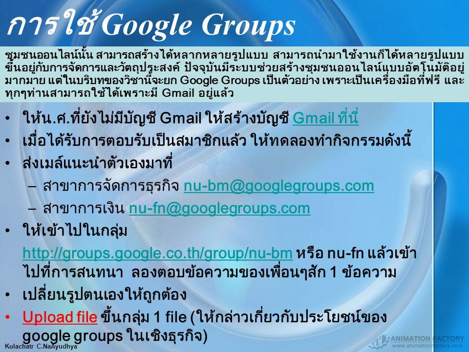 Kulachatr C.NaAyudhya การใช้ Google Groups ให้น.ศ.ที่ยังไม่มีบัญชี Gmail ให้สร้างบัญชี Gmail ที่นี่Gmail ที่นี่ เมื่อได้รับการตอบรับเป็นสมาชิกแล้ว ให้ทดลองทำกิจกรรมดังนี้ ส่งเมล์แนะนำตัวเองมาที่ –สาขาการจัดการธุรกิจ nu-bm@googlegroups.comnu-bm@googlegroups.com –สาขาการเงิน nu-fn@googlegroups.comnu-fn@googlegroups.com ให้เข้าไปในกลุ่ม http://groups.google.co.th/group/nu-bm หรือ nu-fn แล้วเข้า ไปที่การสนทนา ลองตอบข้อความของเพื่อนๆสัก 1 ข้อความhttp://groups.google.co.th/group/nu-bm เปลี่ยนรูปตนเองให้ถูกต้อง Upload file ขึ้นกลุ่ม 1 file (ให้กล่าวเกี่ยวกับประโยชน์ของ google groups ในเชิงธุรกิจ) ชุมชนออนไลน์นั้น สามารถสร้างได้หลากหลายรูปแบบ สามารถนำมาใช้งานก็ได้หลายรูปแบบ ขึ้นอยู่กับการจัดการและวัตถุประสงค์ ปัจจุบันมีระบบช่วยสร้างชุมชนออนไลน์แบบอัตโนมัติอยู่ มากมาย แต่ในบริบทของวิชานี้จะยก Google Groups เป็นตัวอย่าง เพราะเป็นเครื่องมือที่ฟรี และ ทุกๆท่านสามารถใช้ได้เพราะมี Gmail อยู่แล้ว