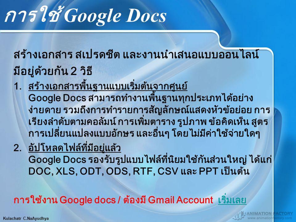 Kulachatr C.NaAyudhya การใช้ Google Docs สร้างเอกสาร สเปรดชีต และงานนำเสนอแบบออนไลน์ มีอยู่ด้วยกัน 2 วิธี 1.สร้างเอกสารพื้นฐานแบบเริ่มต้นจากศูนย์ Google Docs สามารถทำงานพื้นฐานทุกประเภทได้อย่าง ง่ายดาย รวมถึงการทำรายการสัญลักษณ์แสดงหัวข้อย่อย การ เรียงลำดับตามคอลัมน์ การเพิ่มตาราง รูปภาพ ข้อคิดเห็น สูตร การเปลี่ยนแปลงแบบอักษร และอื่นๆ โดยไม่มีค่าใช้จ่ายใดๆ 2.อัปโหลดไฟล์ที่มีอยู่แล้ว Google Docs รองรับรูปแบบไฟล์ที่นิยมใช้กันส่วนใหญ่ ได้แก่ DOC, XLS, ODT, ODS, RTF, CSV และ PPT เป็นต้น การใช้งาน Google docs / ต้องมี Gmail Account เริ่มเลยเริ่มเลย