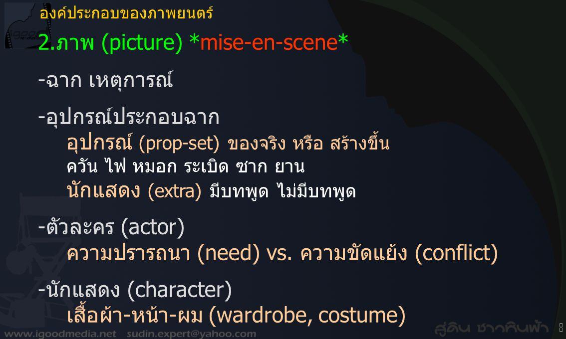 8 2.ภาพ (picture) *mise-en-scene* -ฉาก เหตุการณ์ -อุปกรณ์ประกอบฉาก อุปกรณ์ (prop-set) ของจริง หรือ สร้างขึ้น ควัน ไฟ หมอก ระเบิด ซาก ยาน นักแสดง (extra) มีบทพูด ไม่มีบทพูด -ตัวละคร (actor) ความปรารถนา (need) vs.