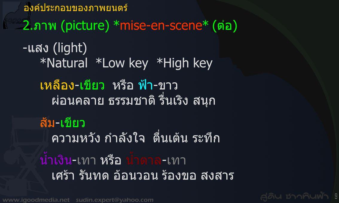 9 2.ภาพ (picture) *mise-en-scene* (ต่อ) -แสง (light) *Natural *Low key *High key เหลือง-เขียว หรือ ฟ้า-ขาว ผ่อนคลาย ธรรมชาติ รื่นเริง สนุก ส้ม-เขียว ความหวัง กำลังใจ ตื่นเต้น ระทึก น้ำเงิน-เทา หรือ น้ำตาล-เทา เศร้า รันทด อ้อนวอน ร้องขอ สงสาร องค์ประกอบของภาพยนตร์