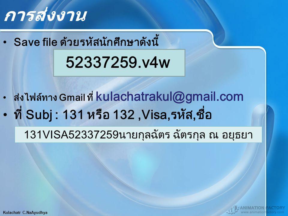 การส่งงาน Save file ด้วยรหัสนักศึกษาดังนี้ 52337259.v4w ส่งไฟล์ทาง Gmail ที่ kulachatrakul@gmail.com ที่ Subj : 131 หรือ 132,Visa,รหัส,ชื่อ Kulachatr