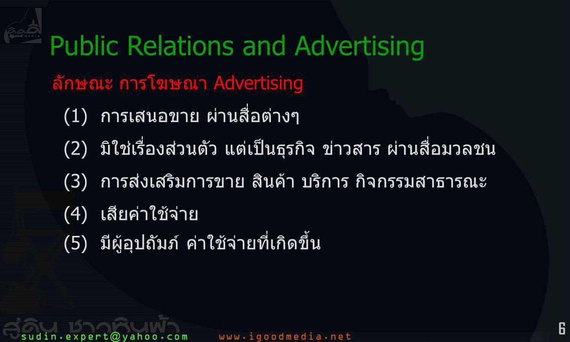 6 ลักษณะ การโฆษณา Advertising (1)การเสนอขาย ผ่านสื่อต่างๆ (2)มิใช่เรื่องส่วนตัว แต่เป็นธุรกิจ ข่าวสาร ผ่านสื่อมวลชน (3) การส่งเสริมการขาย สินค้า บริการ กิจกรรมสาธารณะ (4) เสียค่าใช้จ่าย (5) มีผู้อุปถัมภ์ ค่าใช้จ่ายที่เกิดขึ้น Public Relations and Advertising