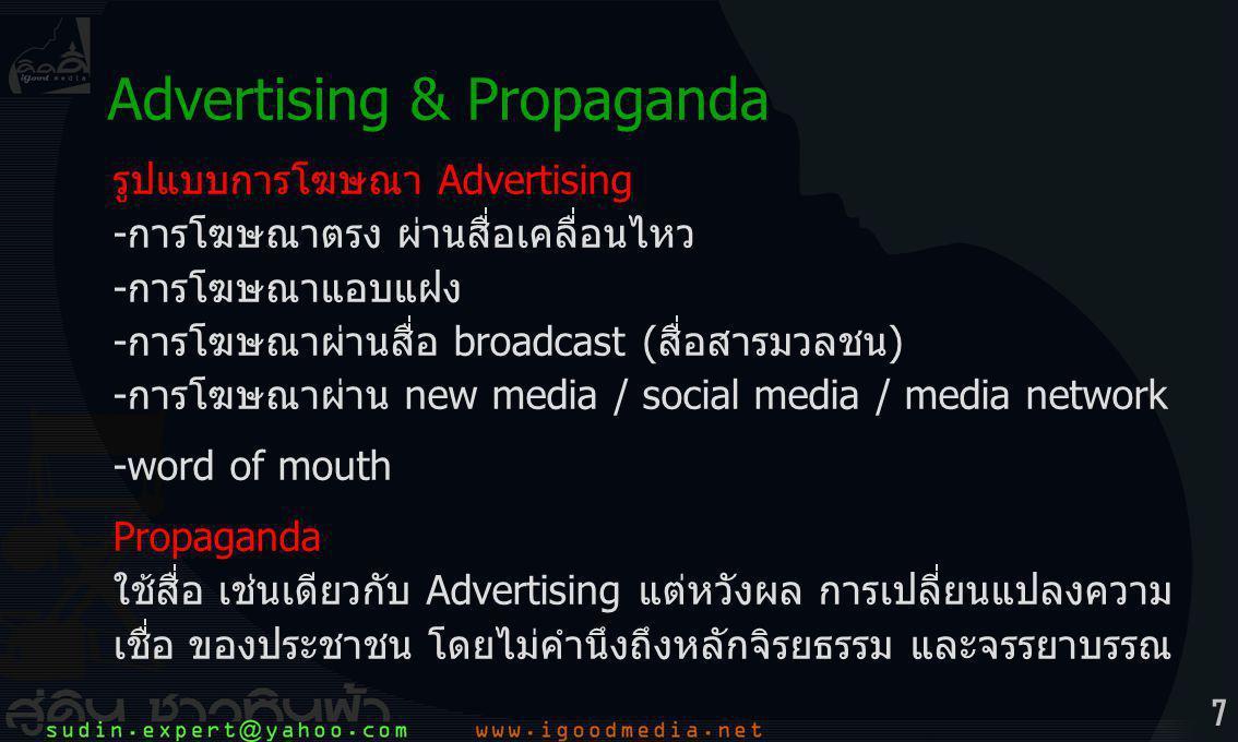 7 รูปแบบการโฆษณา Advertising -การโฆษณาตรง ผ่านสื่อเคลื่อนไหว -การโฆษณาแอบแฝง -การโฆษณาผ่านสื่อ broadcast (สื่อสารมวลชน) -การโฆษณาผ่าน new media / social media / media network -word of mouth Propaganda ใช้สื่อ เช่นเดียวกับ Advertising แต่หวังผล การเปลี่ยนแปลงความ เชื่อ ของประชาชน โดยไม่คำนึงถึงหลักจิรยธรรม และจรรยาบรรณ Advertising & Propaganda