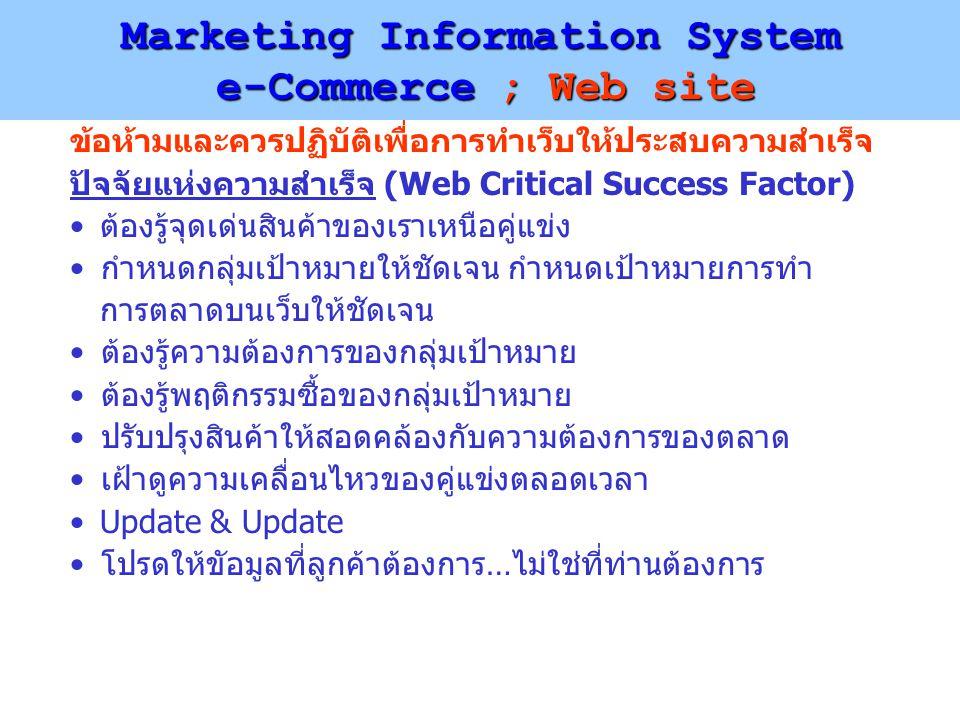 Marketing Information System e-Commerce ; Web site ข้อห้ามและควรปฏิบัติเพื่อการทำเว็บให้ประสบความสำเร็จ ปัจจัยแห่งความสำเร็จ (Web Critical Success Factor) ต้องรู้จุดเด่นสินค้าของเราเหนือคู่แข่ง กำหนดกลุ่มเป้าหมายให้ชัดเจน กำหนดเป้าหมายการทำ การตลาดบนเว็บให้ชัดเจน ต้องรู้ความต้องการของกลุ่มเป้าหมาย ต้องรู้พฤติกรรมซื้อของกลุ่มเป้าหมาย ปรับปรุงสินค้าให้สอดคล้องกับความต้องการของตลาด เฝ้าดูความเคลื่อนไหวของคู่แข่งตลอดเวลา Update & Update โปรดให้ขัอมูลที่ลูกค้าต้องการ…ไม่ใช่ที่ท่านต้องการ