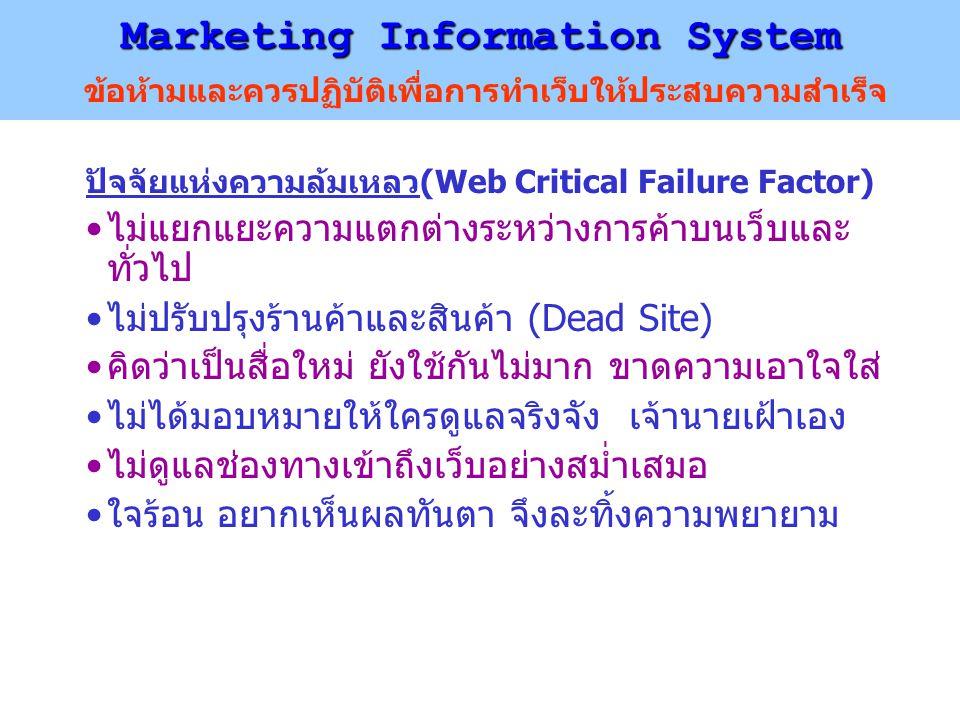Marketing Information System Marketing Information System ข้อห้ามและควรปฏิบัติเพื่อการทำเว็บให้ประสบความสำเร็จ ปัจจัยแห่งความล้มเหลว(Web Critical Failure Factor) ไม่แยกแยะความแตกต่างระหว่างการค้าบนเว็บและ ทั่วไป ไม่ปรับปรุงร้านค้าและสินค้า (Dead Site) คิดว่าเป็นสื่อใหม่ ยังใช้กันไม่มาก ขาดความเอาใจใส่ ไม่ได้มอบหมายให้ใครดูแลจริงจัง เจ้านายเฝ้าเอง ไม่ดูแลช่องทางเข้าถึงเว็บอย่างสม่ำเสมอ ใจร้อน อยากเห็นผลทันตา จึงละทิ้งความพยายาม