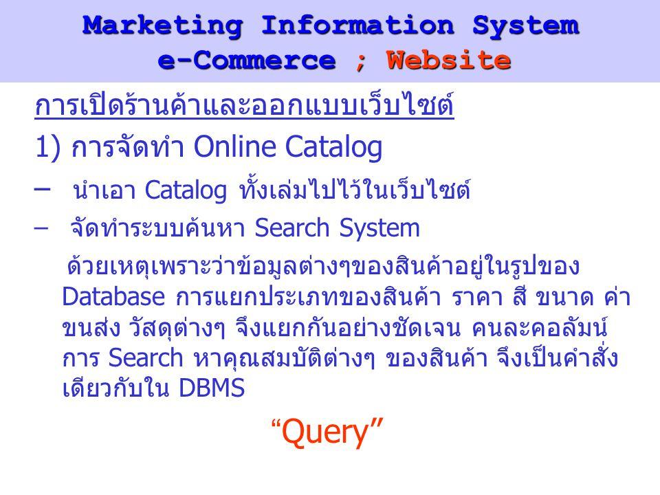 Marketing Information System e-Commerce ; Website การเปิดร้านค้าและออกแบบเว็บไซต์ 1) การจัดทำ Online Catalog – นำเอา Catalog ทั้งเล่มไปไว้ในเว็บไซต์ – จัดทำระบบค้นหา Search System ด้วยเหตุเพราะว่าข้อมูลต่างๆของสินค้าอยู่ในรูปของ Database การแยกประเภทของสินค้า ราคา สี ขนาด ค่า ขนส่ง วัสดุต่างๆ จึงแยกกันอย่างชัดเจน คนละคอลัมน์ การ Search หาคุณสมบัติต่างๆ ของสินค้า จึงเป็นคำสั่ง เดียวกับใน DBMS Query