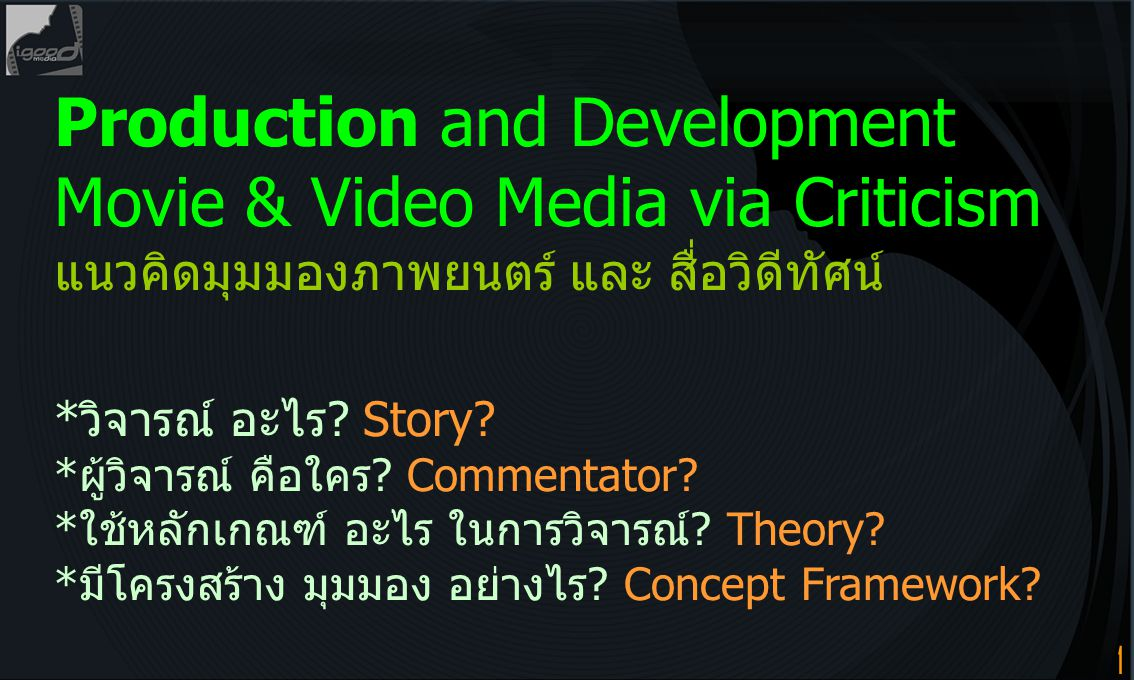 1 Production and Development Movie & Video Media via Criticism แนวคิดมุมมองภาพยนตร์ และ สื่อวิดีทัศน์ *วิจารณ์ อะไร? Story? *ผู้วิจารณ์ คือใคร? Commen