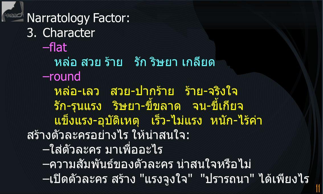 11 Narratology Factor: 3.Character –flat หล่อ สวย ร้าย รัก ริษยา เกลียด –round หล่อ-เลว สวย-ปากร้าย ร้าย-จริงใจ รัก-รุนแรง ริษยา-ขี้ขลาด จน-ขี้เกียจ แ