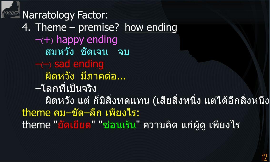 12 Narratology Factor: 4.Theme – premise? how ending – ( + ) happy ending สมหวัง ชัดเจน จบ – ( – ) sad ending ผิดหวัง มีภาคต่อ... –โลกที่เป็นจริง ผิดห
