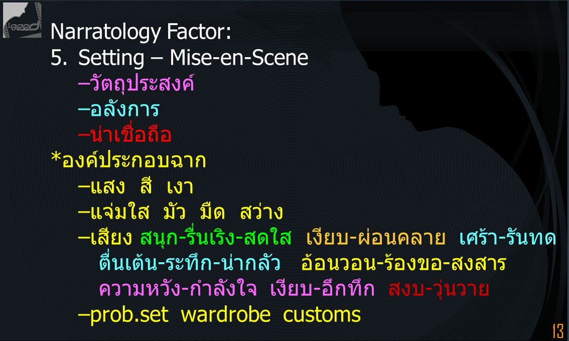 13 Narratology Factor: 5.Setting – Mise-en-Scene –วัตถุประสงค์ –อลังการ –น่าเชื่อถือ *องค์ประกอบฉาก –แสง สี เงา –แจ่มใส มัว มืด สว่าง –เสียง สนุก-รื่น