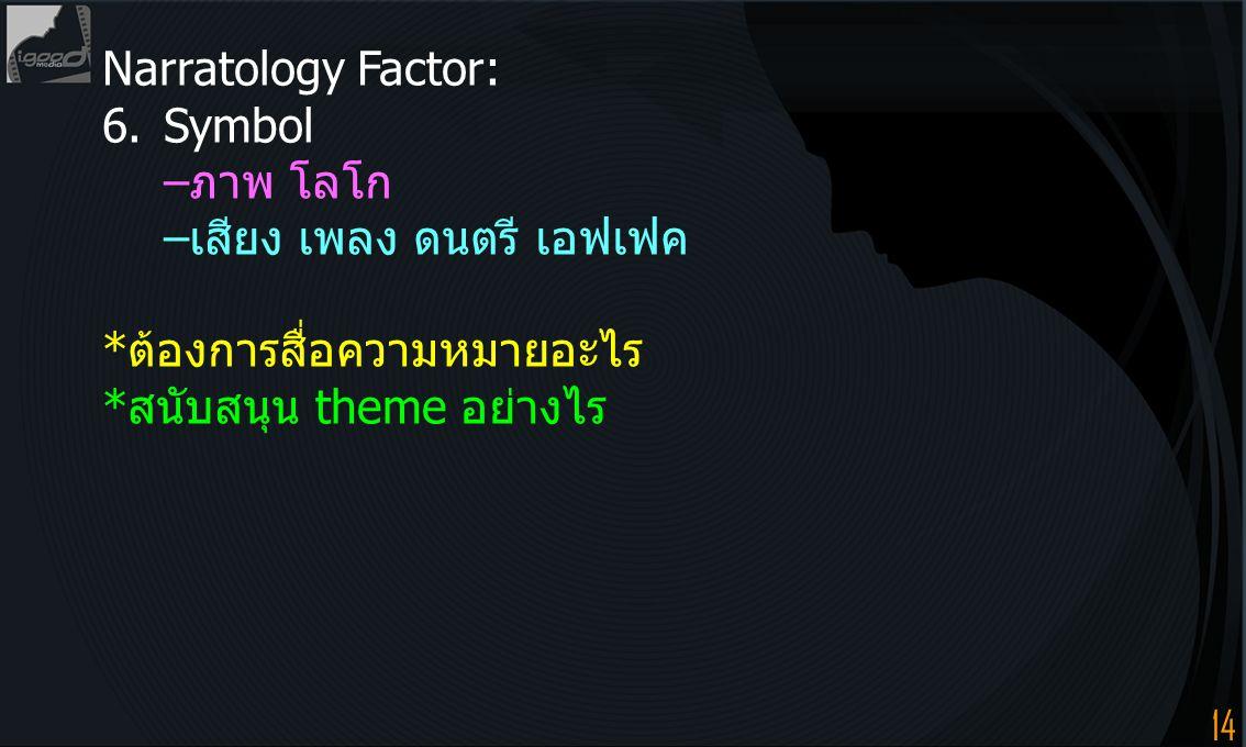 14 Narratology Factor: 6.Symbol –ภาพ โลโก –เสียง เพลง ดนตรี เอฟเฟค *ต้องการสื่อความหมายอะไร *สนับสนุน theme อย่างไร