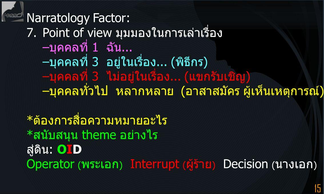 15 Narratology Factor: 7.Point of view มุมมองในการเล่าเรื่อง –บุคคลที่ 1 ฉัน... –บุคคลที่ 3 อยู่ในเรื่อง... (พิธีกร) –บุคคลที่ 3 ไม่อยู่ในเรื่อง... (แ
