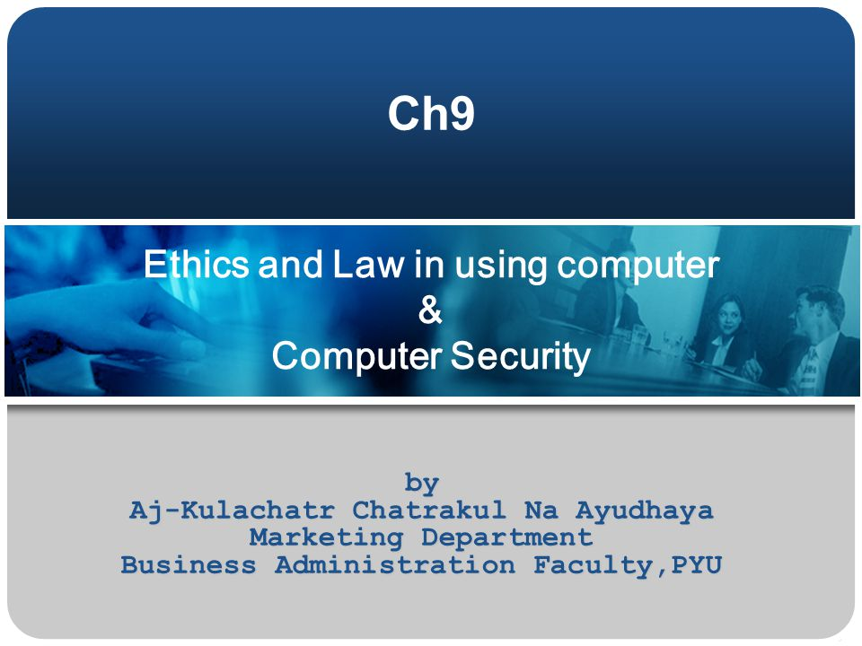 Ethics and Law in using computer & Computer Security by Aj-Kulachatr Chatrakul Na Ayudhaya Marketing Department Business Administration Faculty,PYU Ch