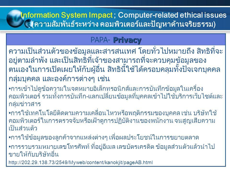 Accuracy PAPA- Accuracy ในการใช้คอมพิวเตอร์เพื่อการรวบรวม จัดเก็บ และเรียกใช้ข้อมูลนั้น คุณลักษณะที่สำคัญประการหนึ่ง คือ ความน่าเชื่อถือได้ของข้อมูล ประเด็นด้านจริยธรรมที่เกี่ยวข้องกับความถูกต้องของข้อมูล โดยทั่วไป จะพิจารณาว่าใครจะเป็นผู้รับผิดชอบต่อความถูกต้องของข้อมูลที่จัดเก็บ และเผยแพร่ เช่น ในกรณีที่องค์การให้ลูกค้าลงทะเบียนด้วยตนเอง หรือ กรณีของข้อมูลที่เผยแพร่ผ่านทางเว็บไซต์ อีกประเด็นหนึ่ง คือ จะทราบ ได้อย่างไรว่าข้อผิดพลาดที่เกิดขึ้นนั้นไม่ได้เกิดจากความจงใจ และผู้ใด จะเป็นผู้รับผิดชอบหากเกิดข้อผิดพลาด ดังนั้น ในการจัดทำข้อมูลและ สารสนเทศให้มีความถูกต้องและน่าเชื่อถือนั้น ข้อมูลควรได้รับการ ตรวจสอบความถูกต้องก่อนที่จะนำเข้าฐานข้อมูล รวมถึงการปรับปรุง ข้อมูลให้มีความทันสมัยอยู่เสมอ นอกจากนี้ ควรให้สิทธิแก่บุคคลในการ เข้าไปตรวจสอบความถูกต้องของข้อมูลของตนเองได้ http://202.29.138.73/2549/Myweb/content/kanokjit/pageAB.html Information System Impact ; Computer-related ethical issues (ความสัมพันธ์ระหว่าง คอมพิวเตอร์และปัญหาด้านจริยธรรม)