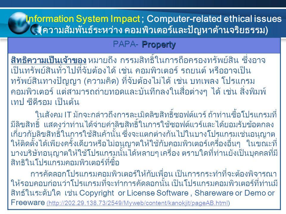 Property PAPA- Property สิทธิความเป็นเจ้าของ สิทธิความเป็นเจ้าของ หมายถึง กรรมสิทธิ์ในการถือครองทรัพย์สิน ซึ่งอาจ เป็นทรัพย์สินทั่วไปที่จับต้องได้ เช่น คอมพิวเตอร์ รถยนต์ หรืออาจเป็น ทรัพย์สินทางปัญญา (ความคิด) ที่จับต้องไม่ได้ เช่น บทเพลง โปรแกรม คอมพิวเตอร์ แต่สามารถถ่ายทอดและบันทึกลงในสื่อต่างๆ ได้ เช่น สิ่งพิมพ์ เทป ซีดีรอม เป็นต้น ในสังคม IT มักจะกล่าวถึงการละเมิดลิขสิทธิ์ซอฟต์แวร์ ถ้าท่านซื้อโปรแกรมที่ มีลิขสิทธิ์ แสดงว่าท่านได้จ่ายค่าลิขสิทธิ์ในการใช้ซอฟต์แวร์และได้ยอมรับข้อตกลง เกี่ยวกับลิขสิทธิ์ในการใช้สินค้านั้น ซึ่งจะแตกต่างกันไปในบางโปรแกรมเช่นอนุญาต ให้ติดตั้งได้เพียงครั้งเดียวหรือไม่อนุญาตให้ใช้กับคอมพิวเตอร์เครื่องอื่นๆ ในขณะที่ บางบริษัทอนุญาตให้ใช้โปรแกรมนั้นได้หลายๆ เครื่อง ตราบใดที่ท่านยังเป็นบุคคลที่มี สิทธิในโปรแกรมคอมพิวเตอร์ที่ซื้อ การคัดลอกโปรแกรมคอมพิวเตอร์ให้กับเพื่อน เป็นการกระทำที่จะต้องพิจารณา ให้รอบคอบก่อนว่าโปรแกรมที่จะทำการคัดลอกนั้น เป็นโปรแกรมคอมพิวเตอร์ที่ท่านมี สิทธ์ในระดับใด เช่น Copyright or License Software, Shareware or Demo or Freeware (http://202.29.138.73/2549/Myweb/content/kanokjit/pageAB.html) (http://202.29.138.73/2549/Myweb/content/kanokjit/pageAB.html Information System Impact ; Computer-related ethical issues (ความสัมพันธ์ระหว่าง คอมพิวเตอร์และปัญหาด้านจริยธรรม)