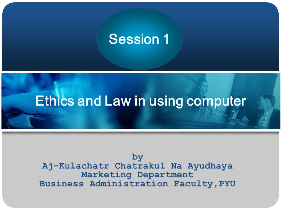Ethics and Law in using computer by Aj-Kulachatr Chatrakul Na Ayudhaya Marketing Department Business Administration Faculty,PYU Session 1