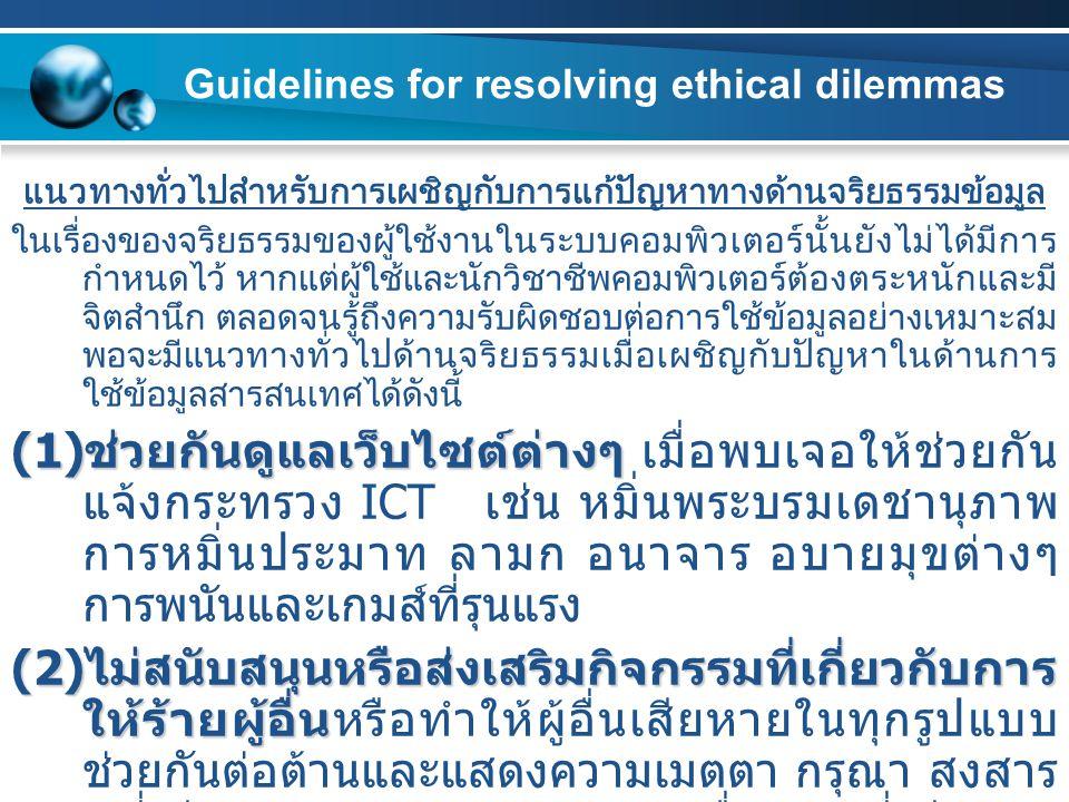 Guidelines for resolving ethical dilemmas แนวทางทั่วไปสำหรับการเผชิญกับการแก้ปัญหาทางด้านจริยธรรมข้อมูล ในเรื่องของจริยธรรมของผู้ใช้งานในระบบคอมพิวเตอร์นั้นยังไม่ได้มีการ กำหนดไว้ หากแต่ผู้ใช้และนักวิชาชีพคอมพิวเตอร์ต้องตระหนักและมี จิตสำนึก ตลอดจนรู้ถึงความรับผิดชอบต่อการใช้ข้อมูลอย่างเหมาะสม พอจะมีแนวทางทั่วไปด้านจริยธรรมเมื่อเผชิญกับปัญหาในด้านการ ใช้ข้อมูลสารสนเทศได้ดังนี้ (1) ช่วยกันดูแลเว็บไซต์ต่างๆ (1) ช่วยกันดูแลเว็บไซต์ต่างๆ เมื่อพบเจอให้ช่วยกัน แจ้งกระทรวง ICT เช่น หมิ่นพระบรมเดชานุภาพ การหมิ่นประมาท ลามก อนาจาร อบายมุขต่างๆ การพนันและเกมส์ที่รุนแรง (2) ไม่สนับสนุนหรือส่งเสริมกิจกรรมที่เกี่ยวกับการ ให้ร้ายผู้อื่น (2) ไม่สนับสนุนหรือส่งเสริมกิจกรรมที่เกี่ยวกับการ ให้ร้ายผู้อื่นหรือทำให้ผู้อื่นเสียหายในทุกรูปแบบ ช่วยกันต่อต้านและแสดงความเมตตา กรุณา สงสาร ผู้ที่เสียหายจากการถูกเผยแพร่เรื่องราวที่เสียหาย ทั้งที่ตั้งใจและไม่ตั้งใจ และให้ความรู้เยาวชน เกี่ยวกับเรื่องจริยธรรมและกฎหมายเพิ่มขึ้น