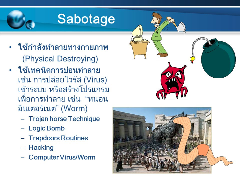 Sabotage ใช้กำลังทำลายทางกายภาพ (Physical Destroying) ใช้เทคนิคการบ่อนทำลาย เช่น การปล่อยไวรัส (Virus) เข้าระบบ หรือสร้างโปรแกรม เพื่อการทำลาย เช่น หนอน อินเตอร์เนต (Worm) –Trojan horse Technique –Logic Bomb –Trapdoors Routines –Hacking –Computer Virus/Worm