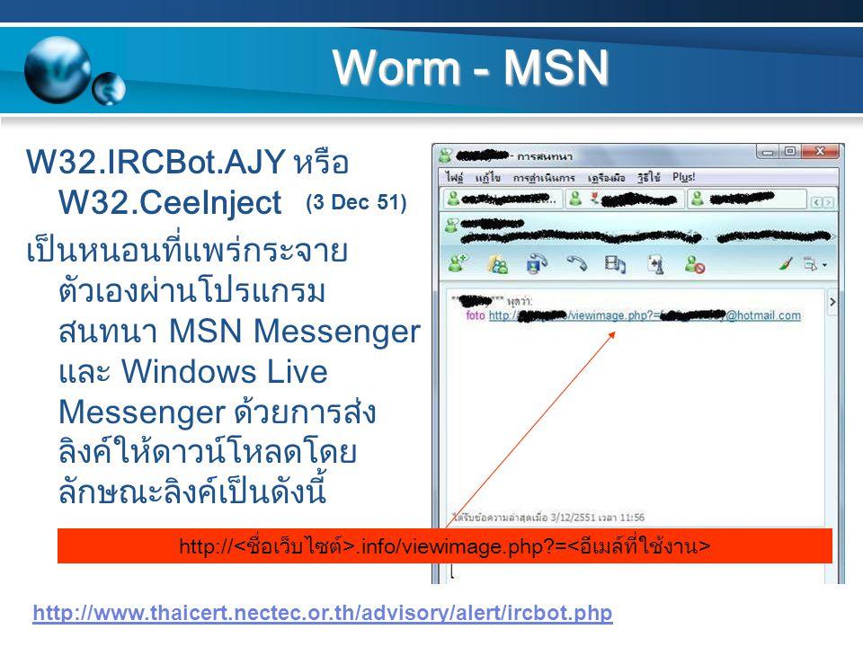 Worm - MSN W32.IRCBot.AJY หรือ W32.CeeInject เป็นหนอนที่แพร่กระจาย ตัวเองผ่านโปรแกรม สนทนา MSN Messenger และ Windows Live Messenger ด้วยการส่ง ลิงค์ให้ดาวน์โหลดโดย ลักษณะลิงค์เป็นดังนี้ http://www.thaicert.nectec.or.th/advisory/alert/ircbot.php http://.info/viewimage.php?= (3 Dec 51)