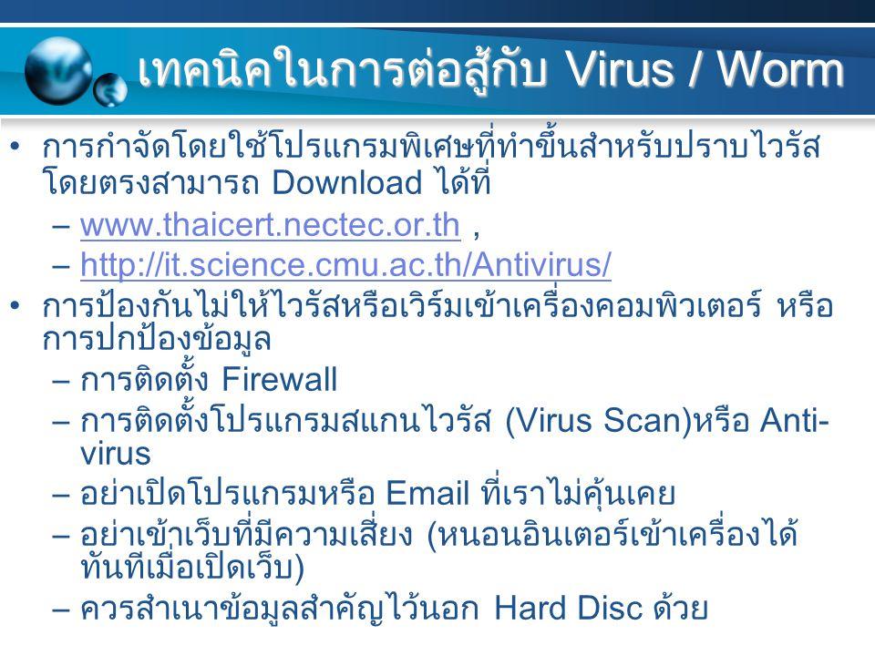 เทคนิคในการต่อสู้กับ Virus / Worm การกำจัดโดยใช้โปรแกรมพิเศษที่ทำขึ้นสำหรับปราบไวรัส โดยตรงสามารถ Download ได้ที่ –www.thaicert.nectec.or.th,www.thaicert.nectec.or.th –http://it.science.cmu.ac.th/Antivirus/http://it.science.cmu.ac.th/Antivirus/ การป้องกันไม่ให้ไวรัสหรือเวิร์มเข้าเครื่องคอมพิวเตอร์ หรือ การปกป้องข้อมูล –การติดตั้ง Firewall –การติดตั้งโปรแกรมสแกนไวรัส (Virus Scan)หรือ Anti- virus –อย่าเปิดโปรแกรมหรือ Email ที่เราไม่คุ้นเคย –อย่าเข้าเว็บที่มีความเสี่ยง (หนอนอินเตอร์เข้าเครื่องได้ ทันทีเมื่อเปิดเว็บ) –ควรสำเนาข้อมูลสำคัญไว้นอก Hard Disc ด้วย
