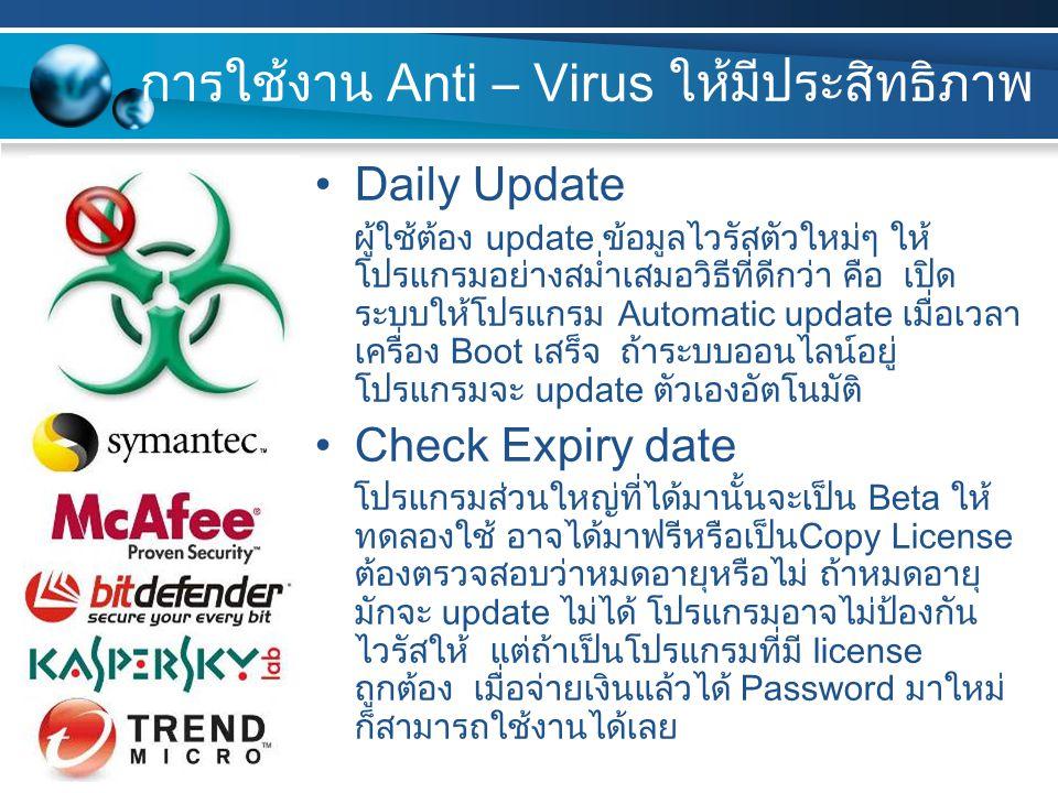การใช้งาน Anti – Virus ให้มีประสิทธิภาพ Daily Update ผู้ใช้ต้อง update ข้อมูลไวรัสตัวใหม่ๆ ให้ โปรแกรมอย่างสม่ำเสมอวิธีที่ดีกว่า คือ เปิด ระบบให้โปรแกรม Automatic update เมื่อเวลา เครื่อง Boot เสร็จ ถ้าระบบออนไลน์อยู่ โปรแกรมจะ update ตัวเองอัตโนมัติ Check Expiry date โปรแกรมส่วนใหญ่ที่ได้มานั้นจะเป็น Beta ให้ ทดลองใช้ อาจได้มาฟรีหรือเป็นCopy License ต้องตรวจสอบว่าหมดอายุหรือไม่ ถ้าหมดอายุ มักจะ update ไม่ได้ โปรแกรมอาจไม่ป้องกัน ไวรัสให้ แต่ถ้าเป็นโปรแกรมที่มี license ถูกต้อง เมื่อจ่ายเงินแล้วได้ Password มาใหม่ ก็สามารถใช้งานได้เลย