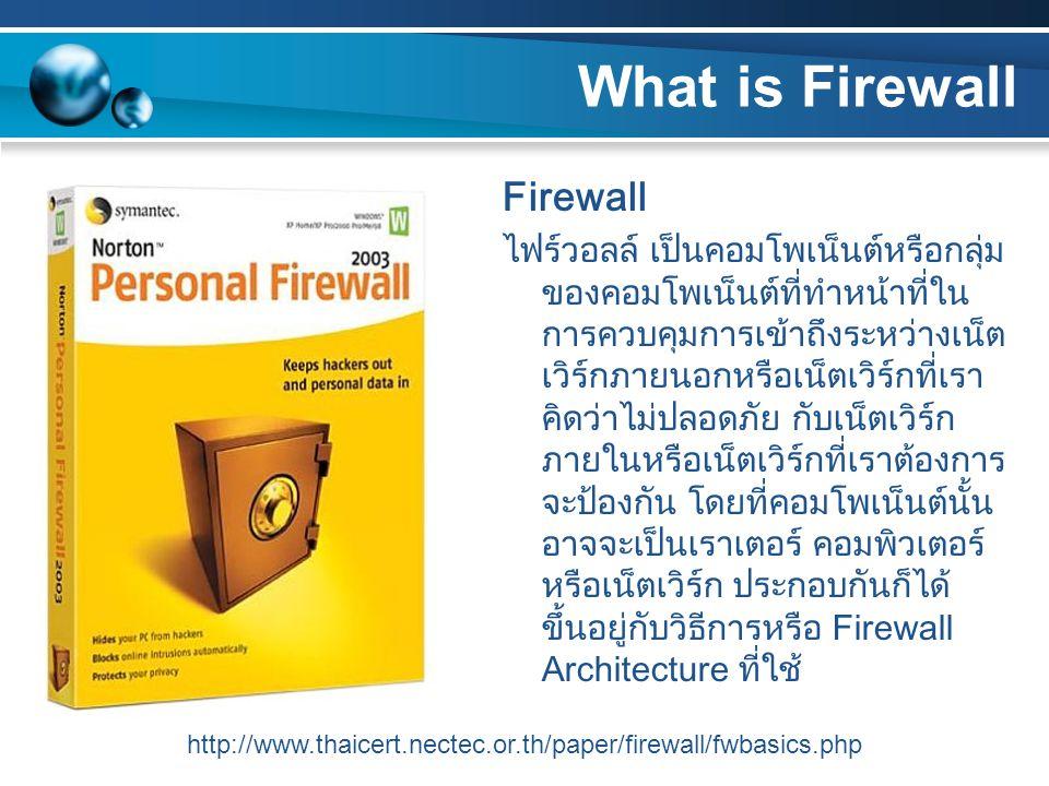 ไฟร์วอลล์ช่วยเพิ่มความปลอดภัย ให้กับระบบได้โดย บังคับใช้นโยบายด้านความ ปลอดภัย โดยการกำหนดกฎให้กับ ไฟร์วอลล์ว่าจะอนุญาตหรือไม่ให้ ใช้เซอร์วิสชนิดใด ทำให้การพิจารณาดูแลและการ ตัดสินใจด้านความปลอดภัยของ ระบบเป็นไปได้ง่ายขึ้น เนื่องจาก การติดต่อทุกชนิดกับเน็ตเวิร์ก ภายนอกจะต้องผ่านไฟร์วอลล์ บันทึกข้อมูล กิจกรรมต่างๆ ที่ผ่าน เข้าออกเน็ตเวิร์กได้อย่างมี ประสิทธิภาพ ไฟร์วอลล์บางชนิด สามารถป้องกัน ไวรัสได้ โดยจะทำการตรวจไฟล์ที่ โอนย้ายผ่านทางโปรโตคอล HTTP, FTP และ SMTPอะไรที่ไฟร์วอลล์ช่วยไม่ได้ อันตรายที่เกิดจากเน็ตเวิร์กภายใน ไม่สามารถป้องกันได้เนื่องจากอยู่ ภายในเน็ตเวิร์กเอง ไม่ได้ผ่าน ไฟร์วอลล์เข้ามา อันตรายจากภายนอกที่ไม่ได้ผ่าน เข้ามาทางไฟร์วอลล์ เช่นการ Dial-up เข้ามายังเน็ตเวิร์กภายใน โดยตรงโดยไม่ได้ผ่านไฟร์วอลล์ อันตรายจากวิธีใหม่ๆ ที่เกิดขึ้น ทุกวันนี้มีการพบช่องโหว่ใหม่ๆ เกิดขึ้นทุกวัน เราไม่สามารถไว้ใจ ไฟร์วอลล์โดยการติดตั้งเพียงครั้ง เดียวแล้วก็หวังให้มันปลอดภัย ตลอดไป เราต้องมีการดูแลรักษา อย่างต่อเนื่องสม่ำเสมอ http://www.thaicert.nectec.or.th/paper/firewall/fwbasics.php