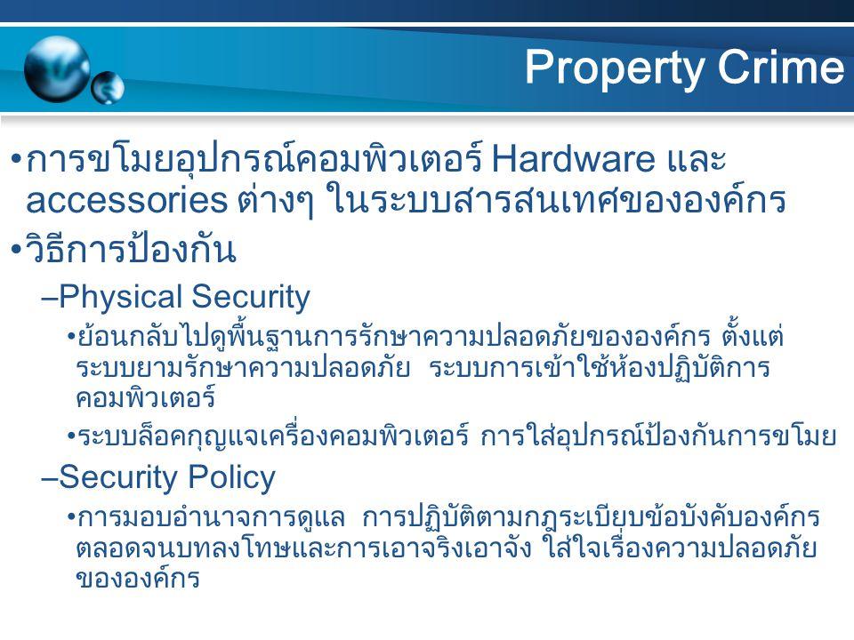 Property Crime การขโมยอุปกรณ์คอมพิวเตอร์ Hardware และ accessories ต่างๆ ในระบบสารสนเทศขององค์กร วิธีการป้องกัน –Physical Security ย้อนกลับไปดูพื้นฐานการรักษาความปลอดภัยขององค์กร ตั้งแต่ ระบบยามรักษาความปลอดภัย ระบบการเข้าใช้ห้องปฏิบัติการ คอมพิวเตอร์ ระบบล็อคกุญแจเครื่องคอมพิวเตอร์ การใส่อุปกรณ์ป้องกันการขโมย –Security Policy การมอบอำนาจการดูแล การปฏิบัติตามกฎระเบียบข้อบังคับองค์กร ตลอดจนบทลงโทษและการเอาจริงเอาจัง ใส่ใจเรื่องความปลอดภัย ขององค์กร