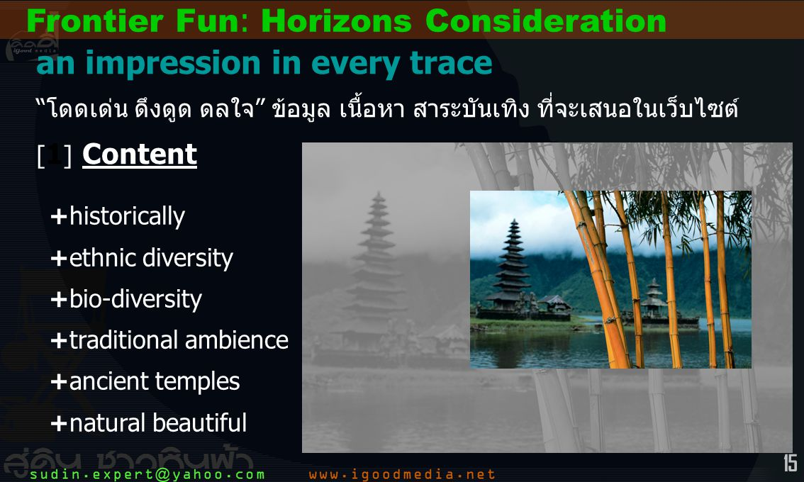 15 Frontier Fun: Horizons Consideration an impression in every trace โดดเด่น ดึงดูด ดลใจ ข้อมูล เนื้อหา สาระบันเทิง ที่จะเสนอในเว็บไซต์ [ 1 ] Content +historically +ethnic diversity +bio-diversity +traditional ambience +ancient temples +natural beautiful