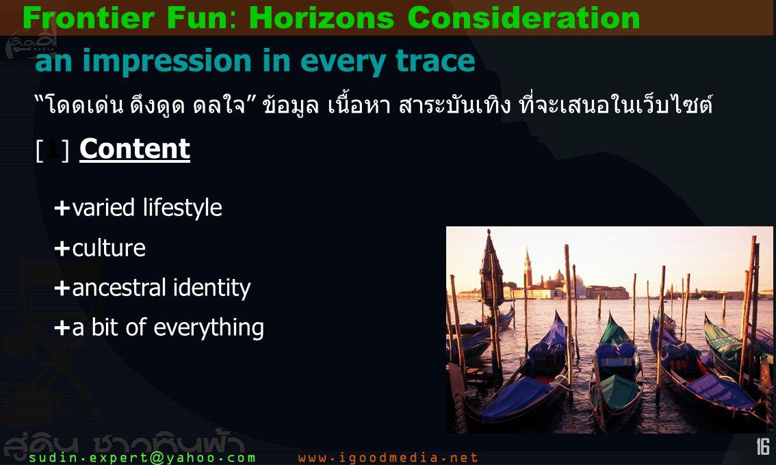16 +varied lifestyle +culture +ancestral identity +a bit of everything Frontier Fun: Horizons Consideration an impression in every trace โดดเด่น ดึงดูด ดลใจ ข้อมูล เนื้อหา สาระบันเทิง ที่จะเสนอในเว็บไซต์ [ 1 ] Content
