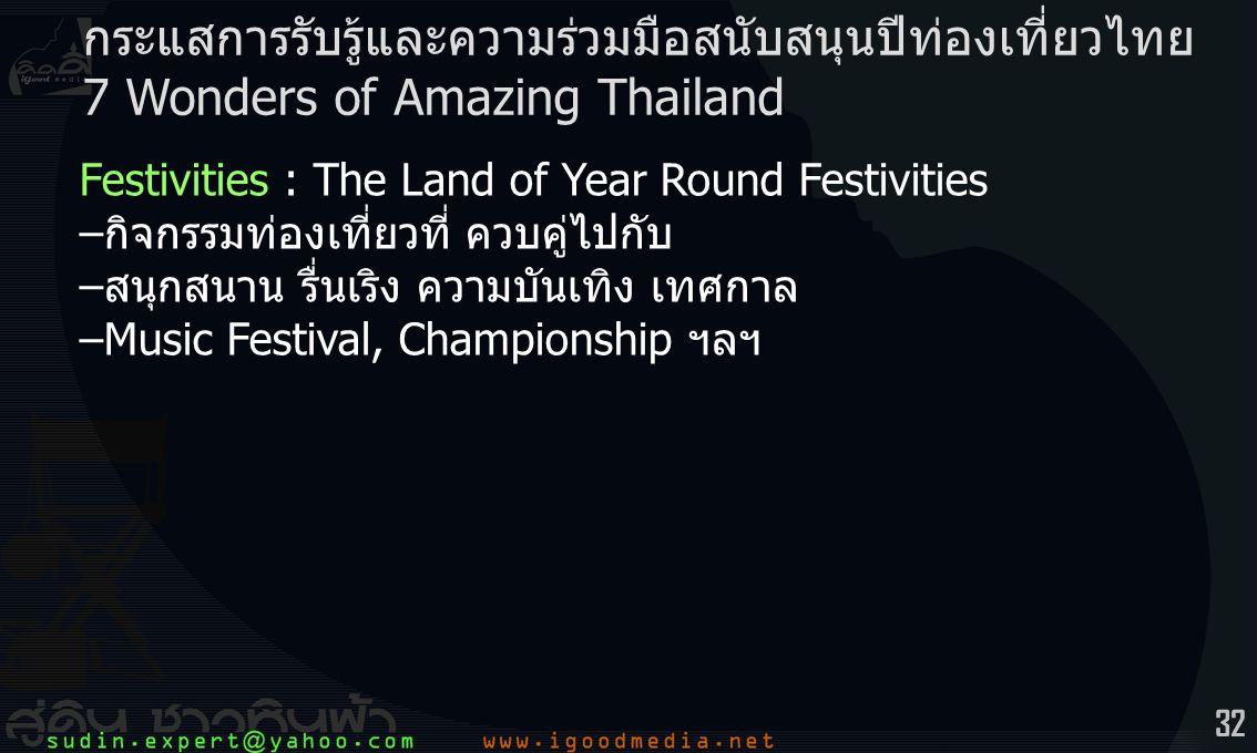 32 Festivities : The Land of Year Round Festivities –กิจกรรมท่องเที่ยวที่ ควบคู่ไปกับ –สนุกสนาน รื่นเริง ความบันเทิง เทศกาล –Music Festival, Championship ฯลฯ กระแสการรับรู้และความร่วมมือสนับสนุนปีท่องเที่ยวไทย 7 Wonders of Amazing Thailand