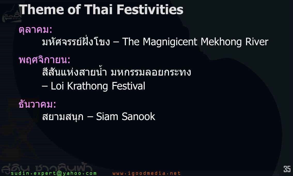 35 ตุลาคม: มหัศจรรย์ฝั่งโขง – The Magnigicent Mekhong River พฤศจิกายน: สีสันแห่งสายน้ำ มหกรรมลอยกระทง – Loi Krathong Festival ธันวาคม: สยามสนุก – Siam Sanook Theme of Thai Festivities