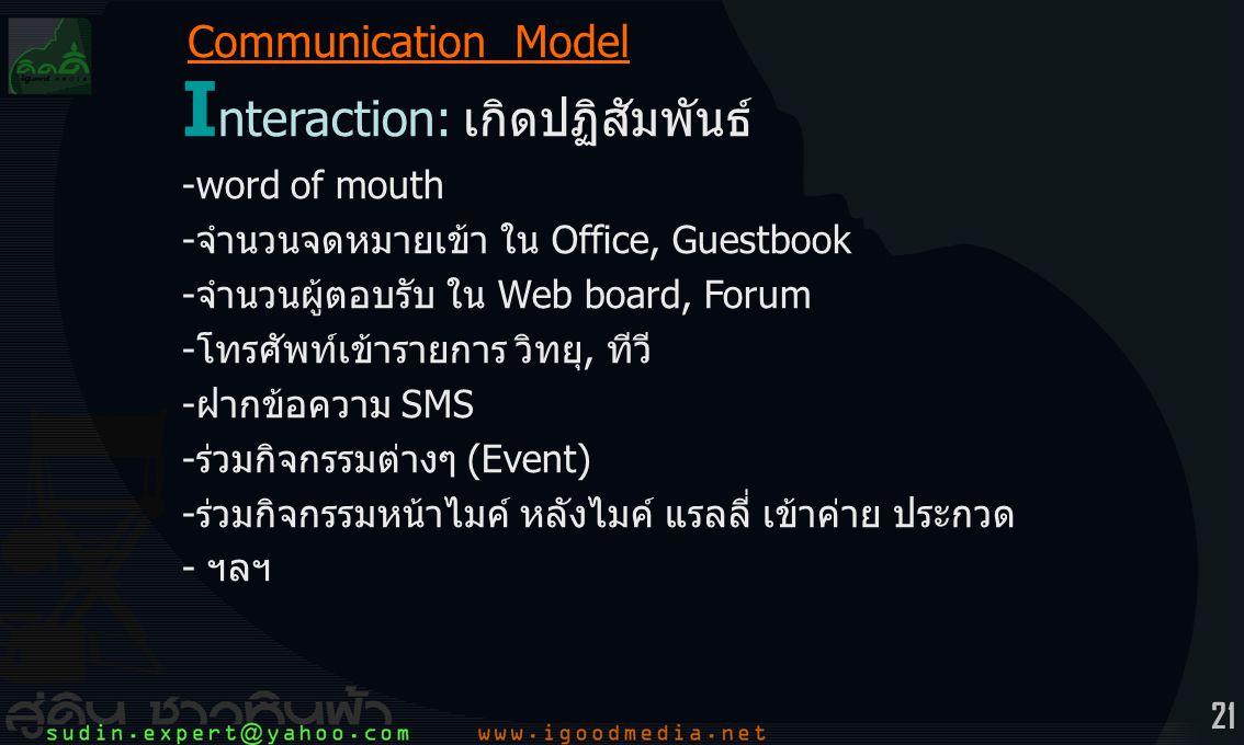 21 I nteraction:เกิดปฏิสัมพันธ์ -word of mouth -จำนวนจดหมายเข้า ใน Office, Guestbook -จำนวนผู้ตอบรับ ใน Web board, Forum -โทรศัพท์เข้ารายการ วิทยุ, ทีวี -ฝากข้อความ SMS -ร่วมกิจกรรมต่างๆ (Event) -ร่วมกิจกรรมหน้าไมค์ หลังไมค์ แรลลี่ เข้าค่าย ประกวด - ฯลฯ Communication Model