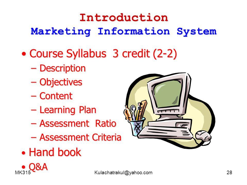 MK315Kulachatrakul@yahoo.com29 Introduction Marketing Information System (MK 315 Course Description) 3(2-2) ศึกษาเกี่ยวกับแนวคิด บทบาทและหน้าที่ ของระบบสารสนเทศทางการตลาด กระบวนการพัฒนา และการจัดการระบบ สารสนเทศทางการตลาดและการประยุกต์ใช้ เทคโนโลยีสารสนเทศ เพื่อการจัดการส่วนประสม ทางการตลาด การวางแผน การพยากรณ์ การ วิจัยตลาด และ การควบคุม เพื่อใช้ประโยชน์ใน การตัดสินใจทางการตลาด