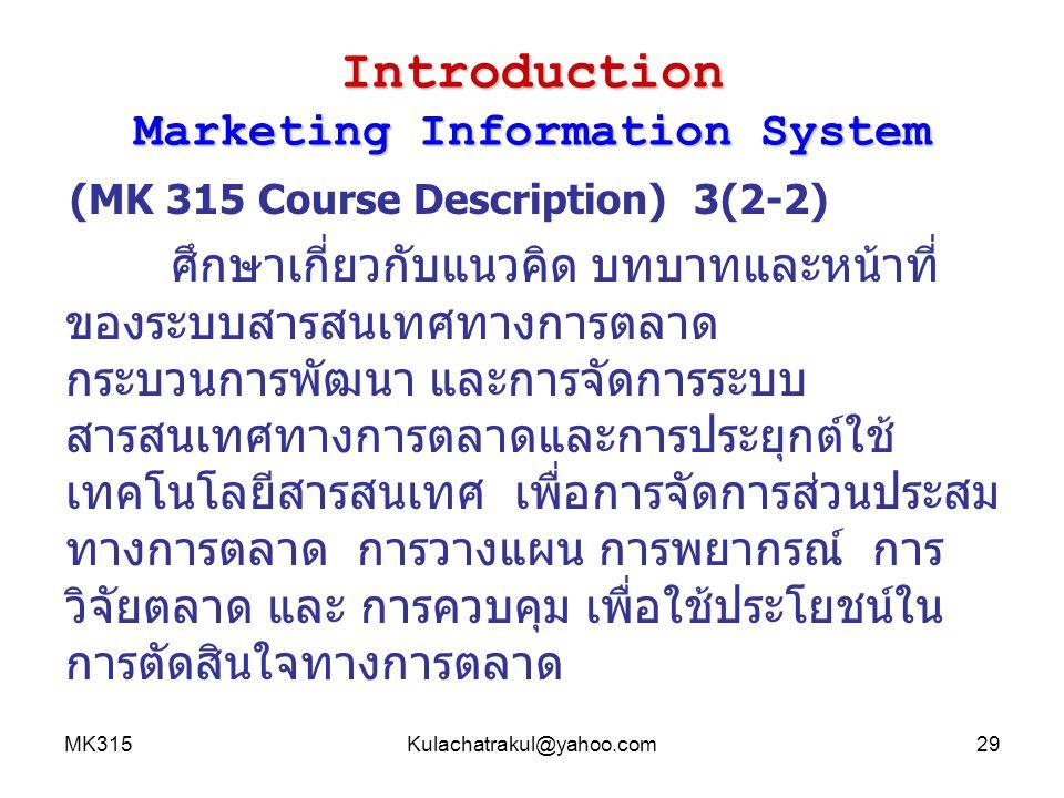 MK315Kulachatrakul@yahoo.com29 Introduction Marketing Information System (MK 315 Course Description) 3(2-2) ศึกษาเกี่ยวกับแนวคิด บทบาทและหน้าที่ ของระ