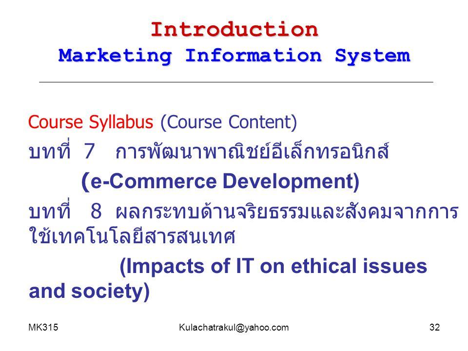 MK315Kulachatrakul@yahoo.com33 Introduction Marketing Information System บรรยายหน้าชั้นเรียน ฝึกปฏิบัติการในห้องคอมพิวเตอร์ อภิปรายหรือแสดงความคิดเห็นระหว่างบรรยาย การเชิญวิทยากรทั้งภายในและภายนอกมาบรรยายพิเศษ ทำรายงานโดยค้นคว้าจากสื่อต่างๆ รวมทั้งการค้นคว้า จากสื่ออีเล็กทรอนิกส์