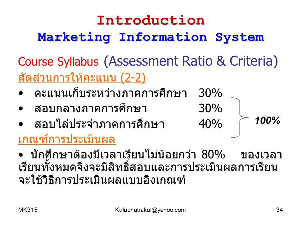 MK315Kulachatrakul@hotmail.com35 Introduction Marketing Information System สัดส่วนการให้คะแนน (2-2) คะแนนเก็บระหว่างภาคการศึกษา30% การเก็บคะแนนภาคบรรยาย - คะแนนเข้าชั้นเรียน5% - คะแนนงานที่มอบหมาย5% การเก็บคะแนนภาคปฏิบัติ - คะแนนเข้าห้องปฏิบัติการคอมพิวเตอร์5% - คะแนนงานที่มอบหมาย5% คะแนนการนำเสนอผลงาน 10 % สอบกลางภาคการศึกษา 30% สอบไล่ประจำภาคการศึกษา 40% 30%30%