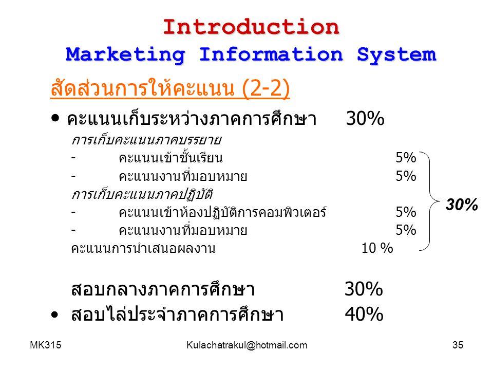 MK315Kulachatrakul@hotmail.com35 Introduction Marketing Information System สัดส่วนการให้คะแนน (2-2) คะแนนเก็บระหว่างภาคการศึกษา30% การเก็บคะแนนภาคบรรย