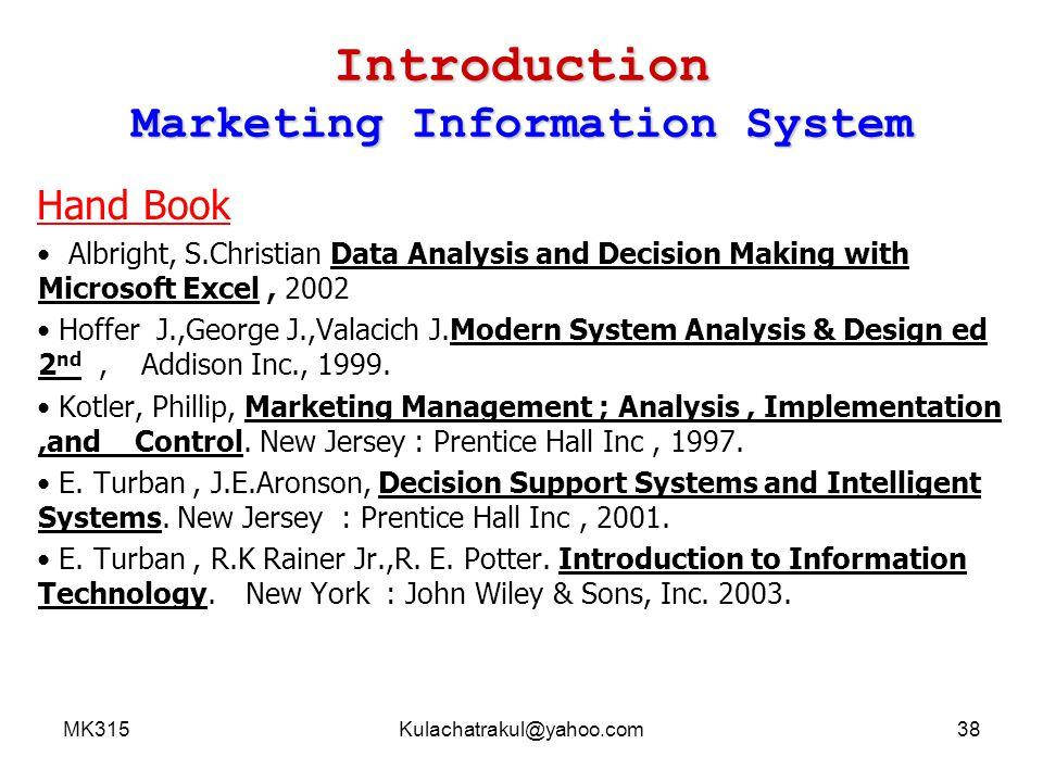 MK315Kulachatrakul@yahoo.com39 Marketing Information System Marketing Information System กติกาอื่นๆ ตั้งใจเรียนซะ ชีวิตไม่มีโอกาสได้เลือกบ่อยครั้ง นัก ห้ามเลื่อนสอบ ห้ามป่วยตอนสอบ ให้รักษา สุขภาพก่อนสอบทุกรูปแบบ หากใครป่วยช่วง สอบให้คิดเหมือนว่าเป็นนักกีฬาซ้อมโอลิมปิกสี่ปี แล้วท้องเกิดร่วงก่อนแข่งก้อต้องรออีกสี่ปีถัดไป อย่าทุจริตสอบ ; ไม่คุ้ม ข้อสอบของอาจารย์ กุลฉัตร ไม่เปิดโอกาสให้ทุจริต ไม่มีประโยชน์ที่ จะจดเข้าไปหรือไปอ่านในห้องน้ำ จะไม่มีใครเก็ง ข้อสอบถูกเลยสักคน ดังนั้นการจดบันทึก ( ฝิ่น ) เข้าไปคงไม่ช่วยอะไร กรณีเรียน Lab ห้ามคุยเล่นและห้ามเปิด คอมพิวเตอร์หรือ online ขณะที่สอน