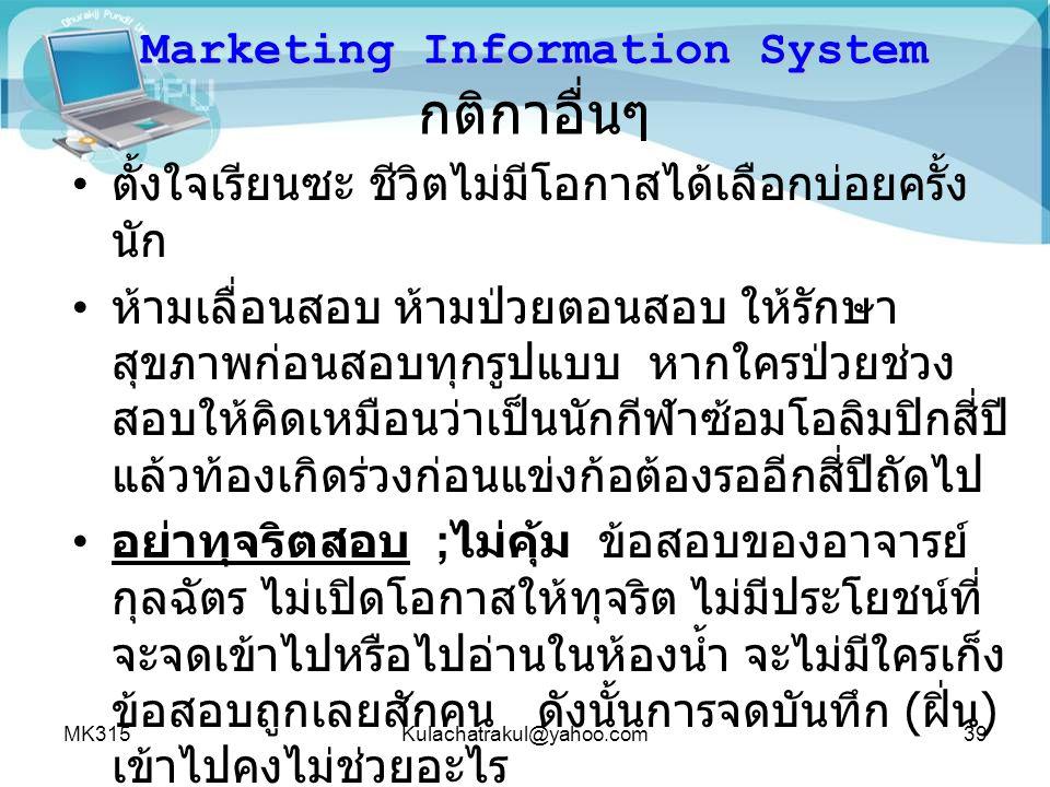 MK315Kulachatrakul@yahoo.com39 Marketing Information System Marketing Information System กติกาอื่นๆ ตั้งใจเรียนซะ ชีวิตไม่มีโอกาสได้เลือกบ่อยครั้ง นัก