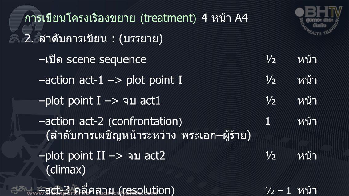 การเขียนโครงเรื่องขยาย ( treatment ) 4 หน้า A4 2.ลำดับการเขียน : (บรรยาย) –เปิด scene sequence½ หน้า –action act-1 –> plot point I½ หน้า –plot point I