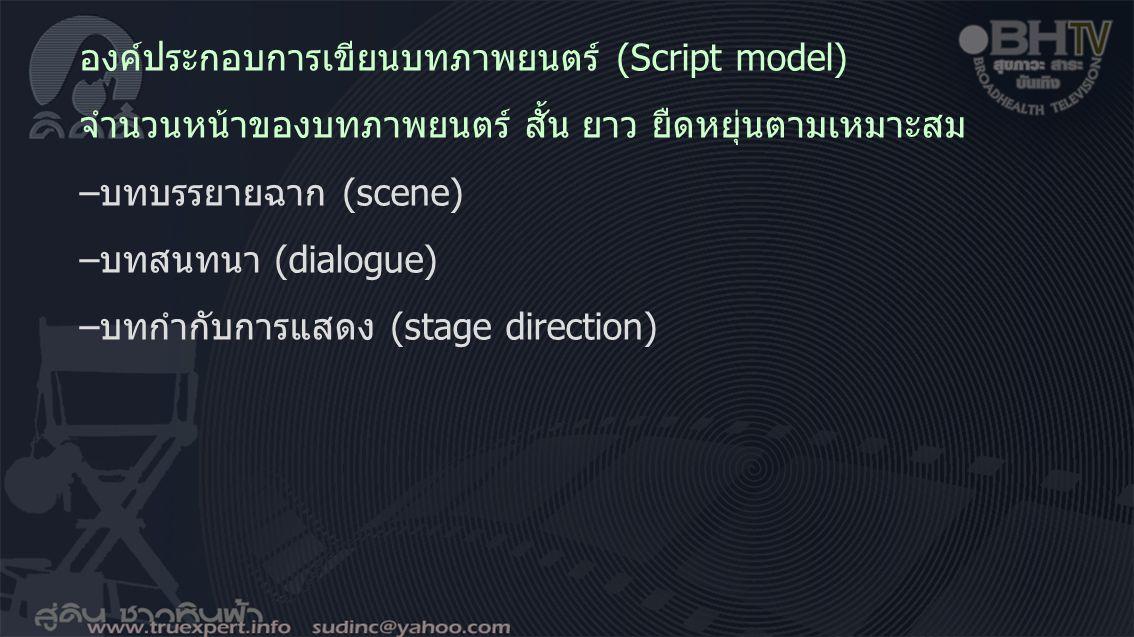 องค์ประกอบการเขียนบทภาพยนตร์ (Script model) จำนวนหน้าของบทภาพยนตร์ สั้น ยาว ยืดหยุ่นตามเหมาะสม –บทบรรยายฉาก (scene) –บทสนทนา (dialogue) –บทกำกับการแสด