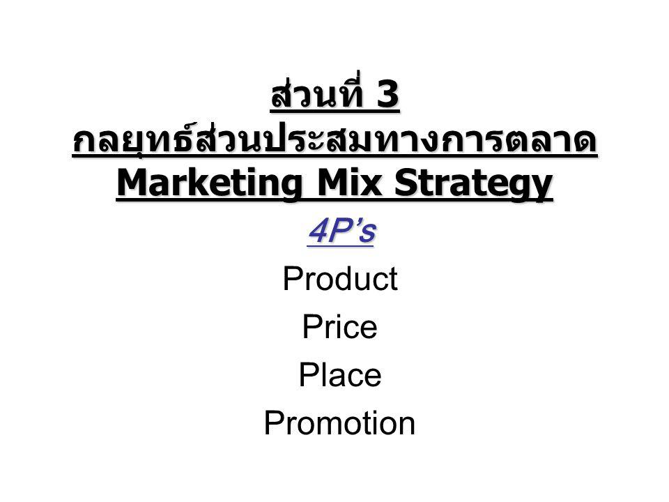 Marketing Mix กลยุทธ์ส่วนประสมทางการตลาด หลัก 4 P : Product,Price,Place,Promotion กลยุทธ์ผลิตภัณฑ์ (Product) คือ การวิเคราะห์ ตัดสินใจและจัดการเกี่ยวกับสินค้าและบริการ กลยุทธ์ราคา (Price) คือ การตัดสินใจในการกำหนด ราคาสินค้าที่ลูกค้ายอมรับและทำให้บริษัทมีกำไร กลยุทธ์การจัดจำหน่าย (Place) คือ การตัดสินใจเลือก ช่องทางในการกระจายสินค้าถึงลูกค้าและอำนวย ความสะดวกแก่ลูกค้า กลยุทธ์การสื่อสารและการส่งเสริมการตลาด (Promotion) คือ การสื่อสาร ติดต่อให้ลูกค้าทราบ ข้อมูลข่าวสารทางการตลาดของบริษัท เช่น การ โฆษณา ประชาสัมพันธ์ ตลอดจนส่งเสริมการขายด้วย การลด แลก แจก แถม หรือใช้พนักงานช่วยขาย