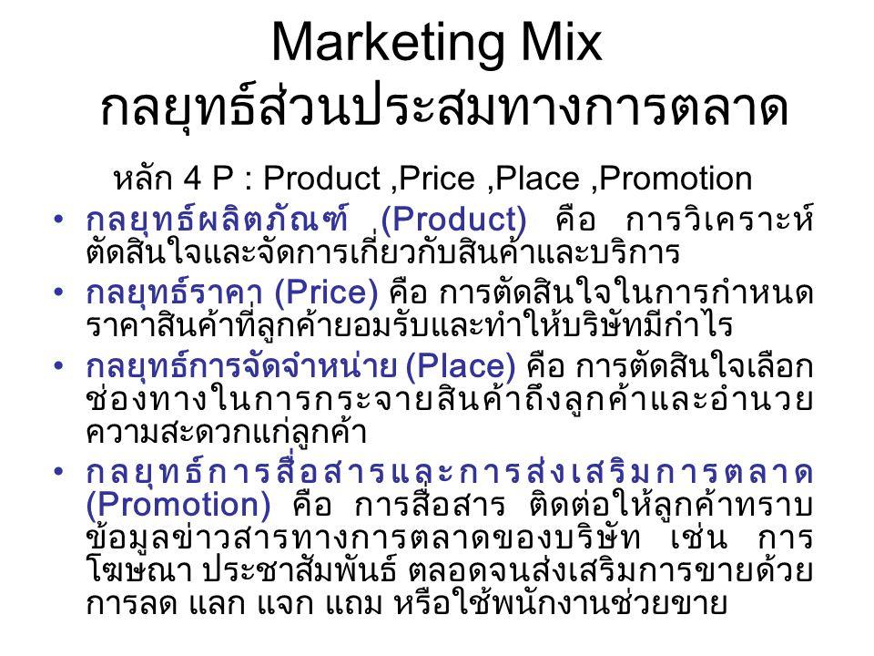 P : Product Strategy กลยุทธ์ผลิตภัณฑ์ : –ผลิตภัณฑ์ คือ สิ่งที่ถูกนำเสนอแก่ตลาดเพื่อสร้างความสนใจ เพื่อใช้ในการบริโภคและเป็นกรรมสิทธิ์ สามารถสนองความ จำเป็น ความต้องการ และกำลังซื้อได้ อาจเป็น วัตถุ บริการ กิจกรรม บุคคล สถานที่ องค์กรหรือความคิด –ผลิตภัณฑ์ เป็นรูปแบบสำคัญหรือสัญลักษณ์ที่ช่วยแยกแยะ มนุษย์ในสังคมออกจากกัน และแสดงบทบาทที่แตกต่างกัน –ประเภทของผลิตภัณฑ์ ผลิตภัณฑ์ที่สัมผัสได้ (Tangible Products) เช่น นาฬิกา ตู้เย็น เสื้อผ้า เครื่องประดับตกแต่ง ผลิตภัณฑ์ที่สัมผัสไม่ได้ (Intangible Products) เช่น การ บริการ การประกันภัย และ โปรแกรมคอมพิวเตอร์