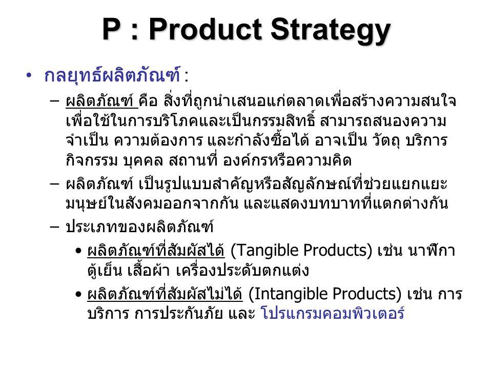 P : Product Strategy กลยุทธ์ผลิตภัณฑ์ : –ผลิตภัณฑ์ คือ สิ่งที่ถูกนำเสนอแก่ตลาดเพื่อสร้างความสนใจ เพื่อใช้ในการบริโภคและเป็นกรรมสิทธิ์ สามารถสนองความ จ
