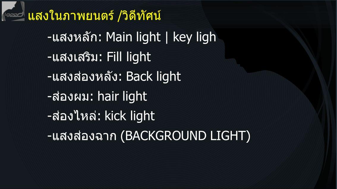 แสงในภาพยนตร์ /วิดีทัศน์ -แสงหลัก: Main light | key ligh -แสงเสริม: Fill light -แสงส่องหลัง: Back light -ส่องผม: hair light -ส่องไหล่: kick light -แสง