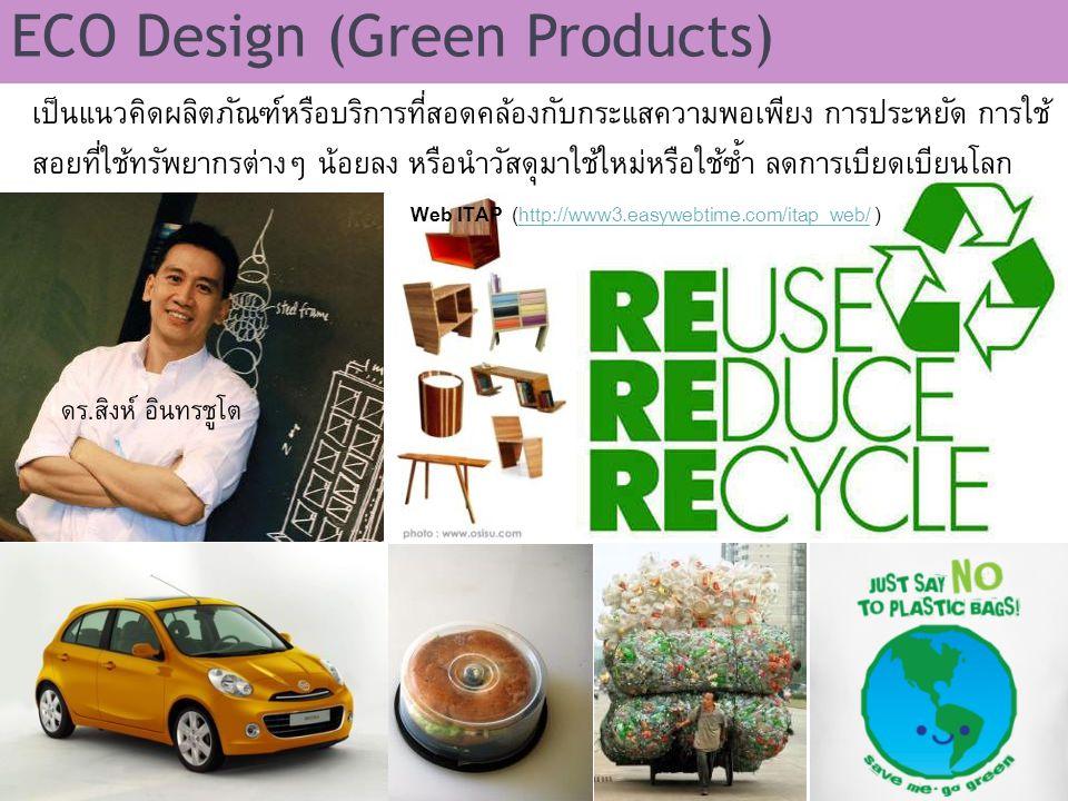 ECO Design (Green Products) เป็นแนวคิดผลิตภัณฑ์หรือบริการที่สอดคล้องกับกระแสความพอเพียง การประหยัด การใช้ สอยที่ใช้ทรัพยากรต่างๆ น้อยลง หรือนำวัสดุมาใ